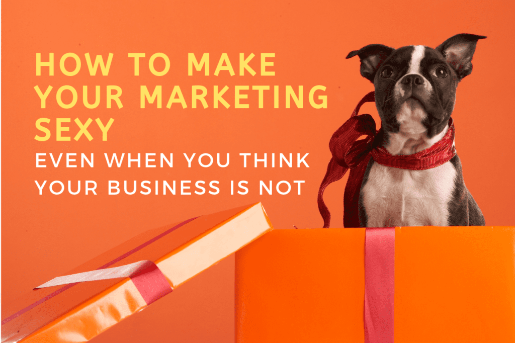 How to Make Your Marketing Sexy When Your Business Isn't