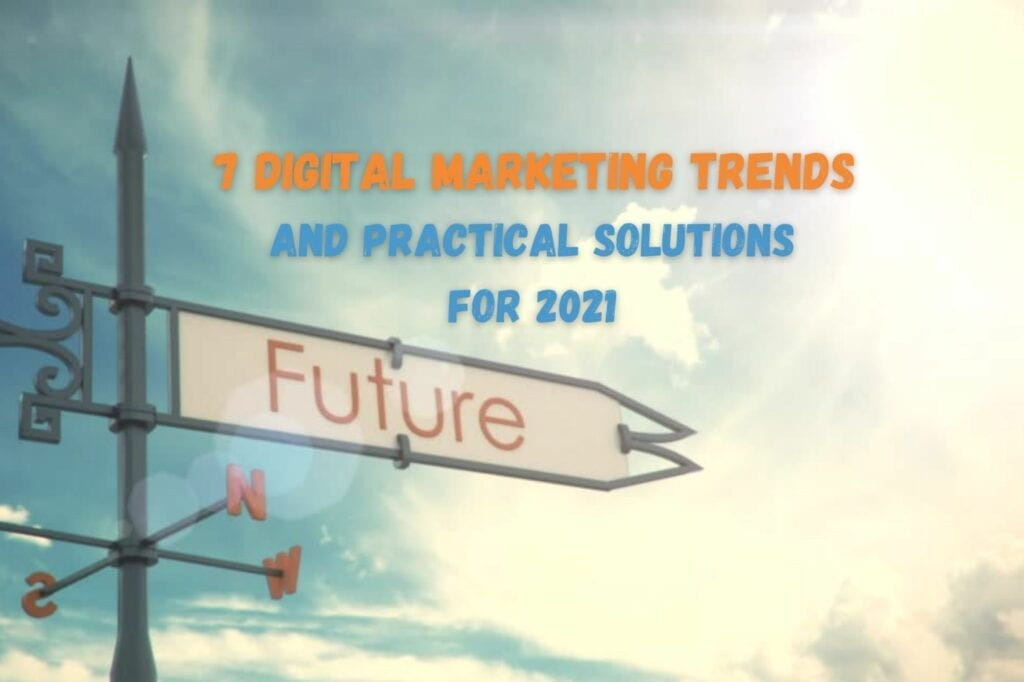 Digital Marketing Trends and Predictions for 2021 + Practical Solutions