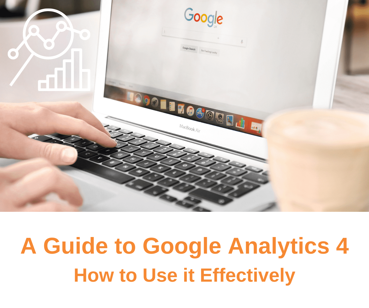 A Guide to Google Analytics 4: How to Use it Effectively